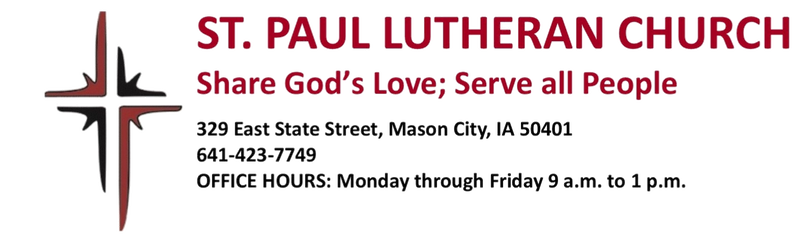 ST. PAUL LUTHERAN CHURCH Share God's Love; Serve all People 32 9 E State Street, Mason City, IA 50401 641-423-7749 OFFICE HOURS: Monday through Friday 9 a.m. to 12 p.m.